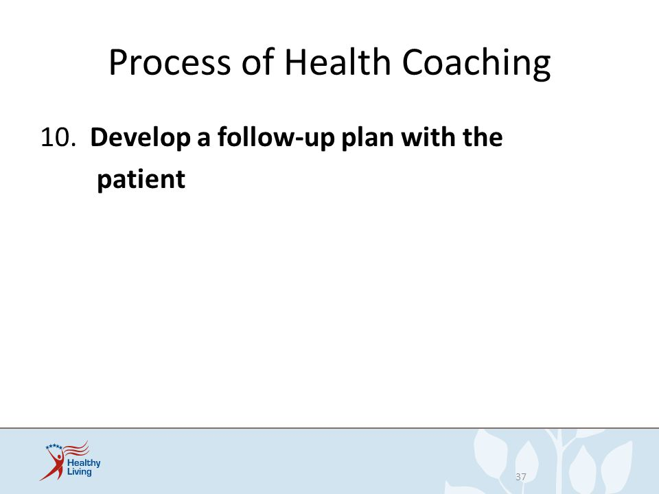 Process of Health Coaching 10. Develop a follow-up plan with the patient 37