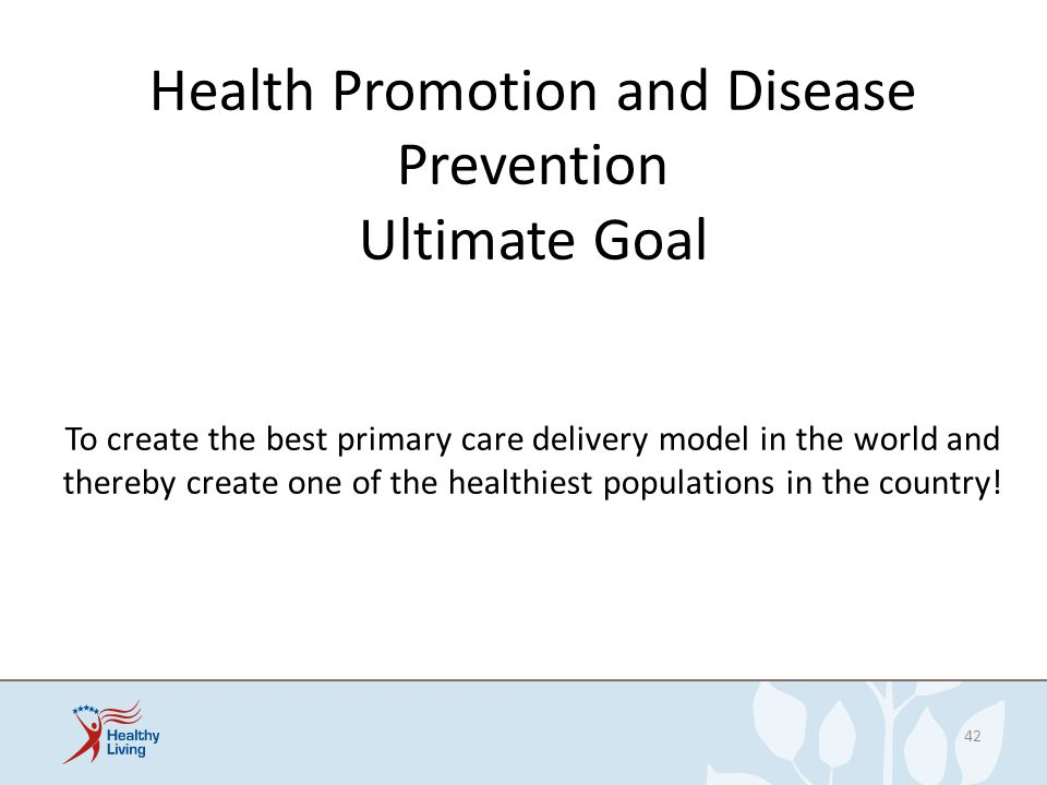 Health Promotion and Disease Prevention Ultimate Goal To create the best primary care delivery model in the world and thereby create one of the health