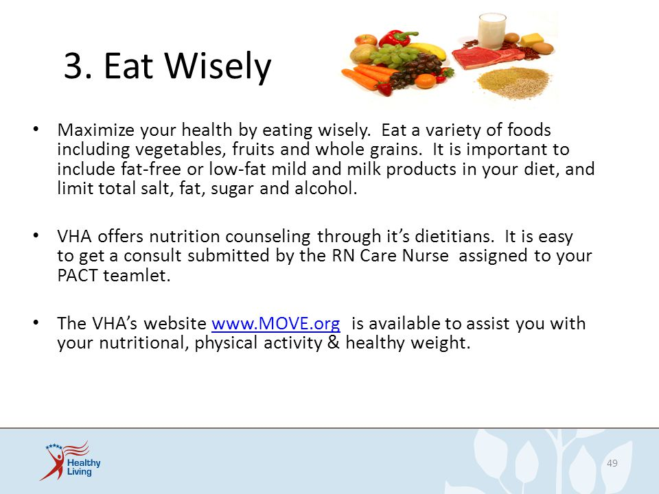 3. Eat Wisely Maximize your health by eating wisely. Eat a variety of foods including vegetables, fruits and whole grains. It is important to include