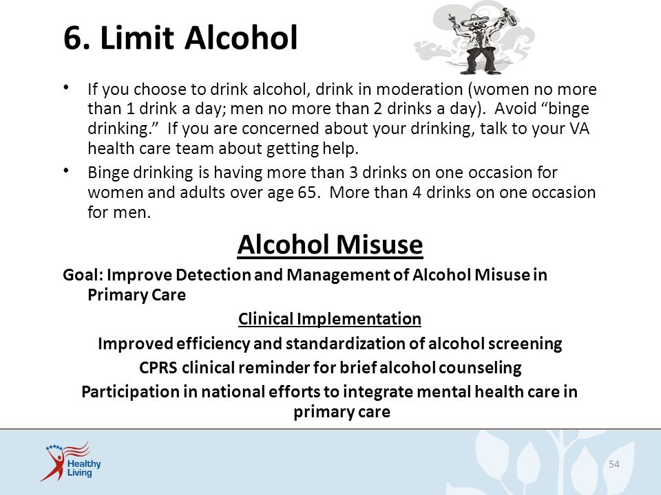 6. Limit Alcohol If you choose to drink alcohol, drink in moderation (women no more than 1 drink a day; men no more than 2 drinks a day). Avoid binge