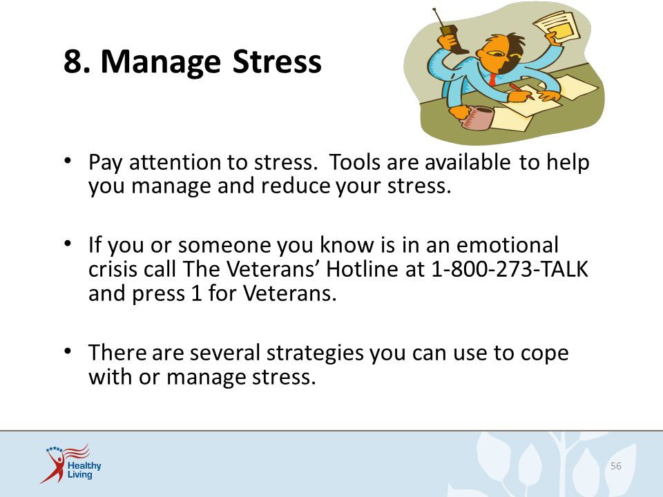 8. Manage Stress Pay attention to stress. Tools are available to help you manage and reduce your stress. If you or someone you know is in an emotional