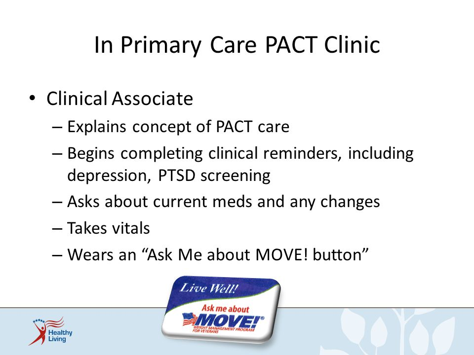 In Primary Care PACT Clinic Clinical Associate – Explains concept of PACT care – Begins completing clinical reminders, including depression, PTSD scre