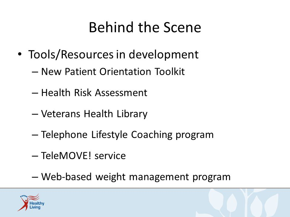 Behind the Scene Tools/Resources in development – New Patient Orientation Toolkit – Health Risk Assessment – Veterans Health Library – Telephone Lifes