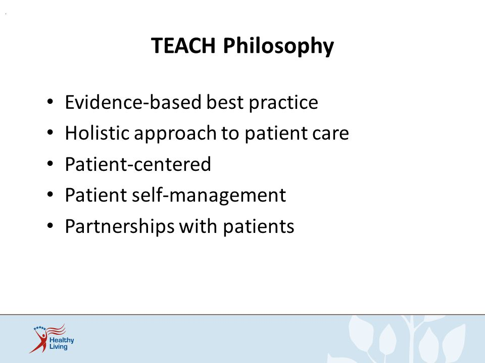 TEACH Philosophy Shared decision making Interdisciplinary process Practical, specific techniques Meets The Joint Commission standards Goal: improve competencies