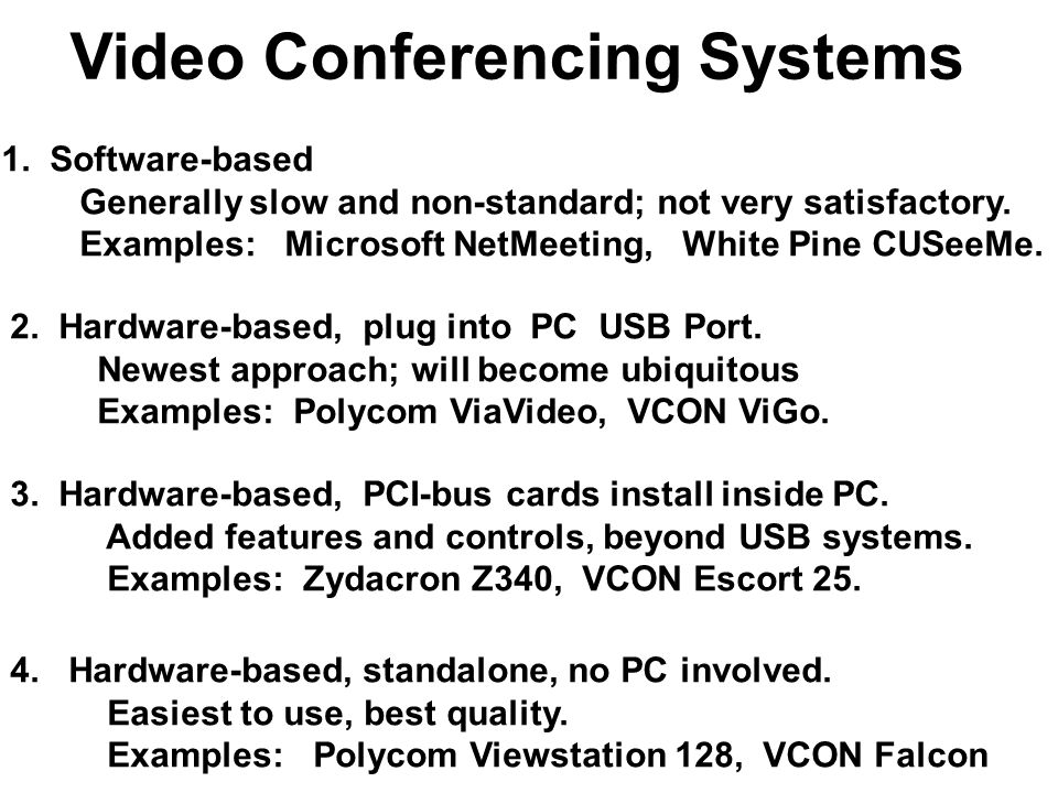 Video Conferencing Systems 1. Software-based Generally slow and non-standard; not very satisfactory. Examples: Microsoft NetMeeting, White Pine CUSeeM