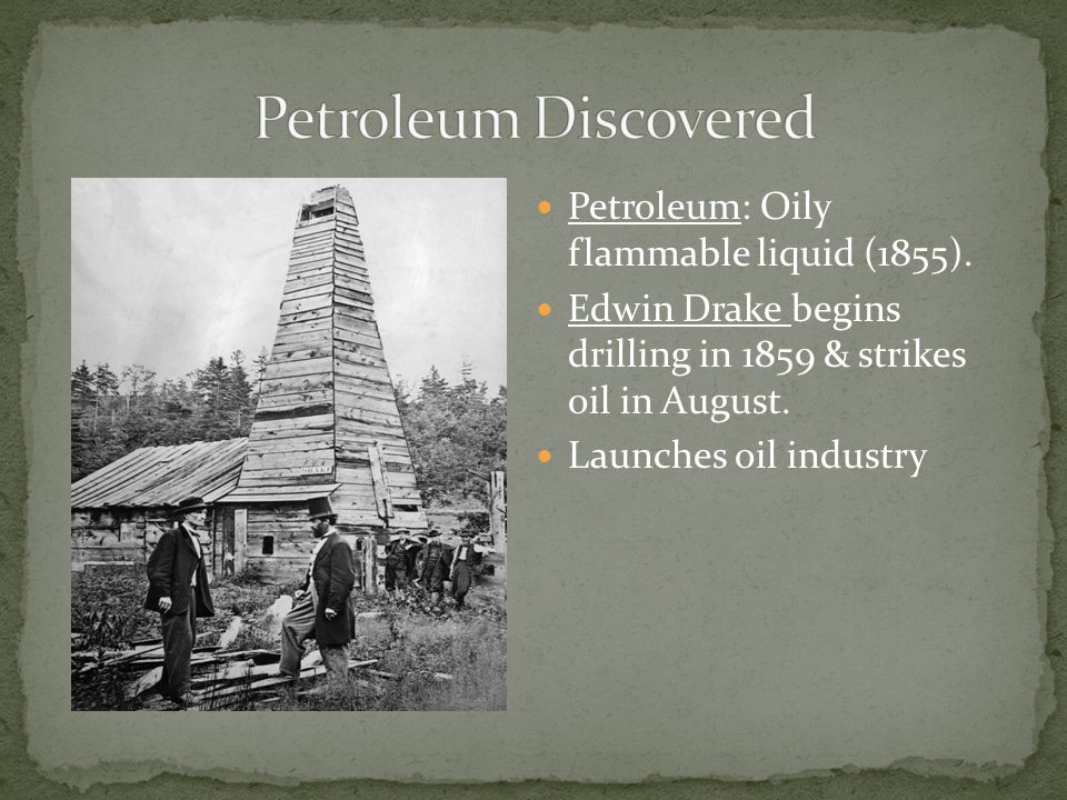 Petroleum: Oily flammable liquid (1855). Edwin Drake begins drilling in 1859 & strikes oil in August. Launches oil industry