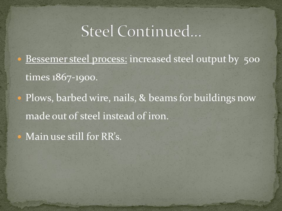 Bessemer steel process: increased steel output by 500 times 1867-1900. Plows, barbed wire, nails, & beams for buildings now made out of steel instead