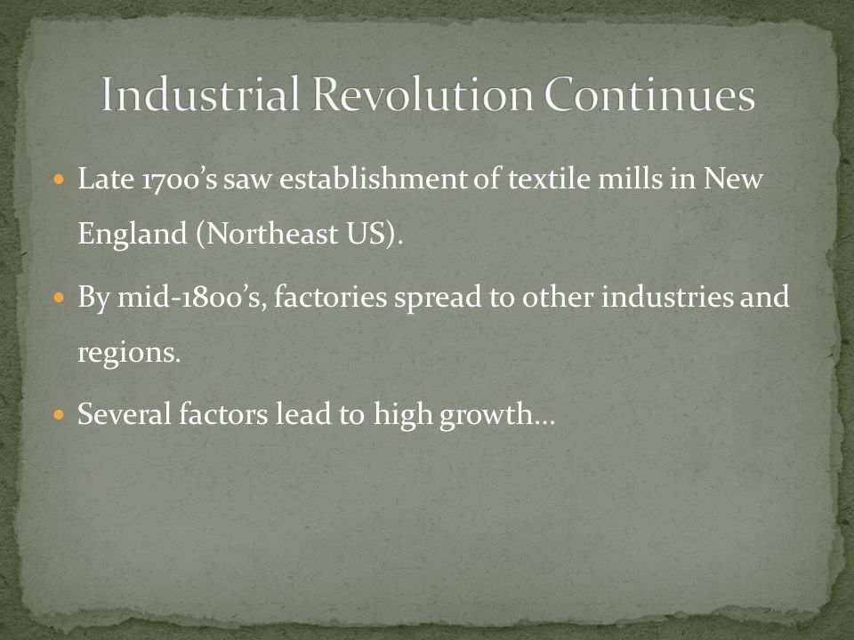 Late 1700s saw establishment of textile mills in New England (Northeast US). By mid-1800s, factories spread to other industries and regions. Several f