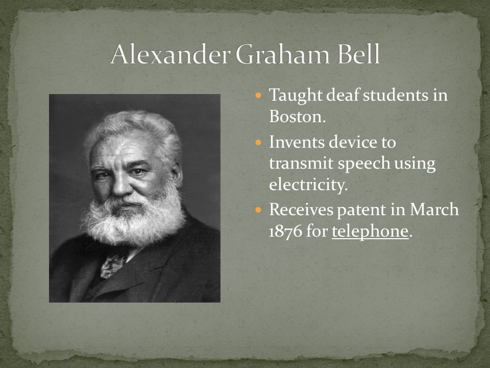 Taught deaf students in Boston. Invents device to transmit speech using electricity.