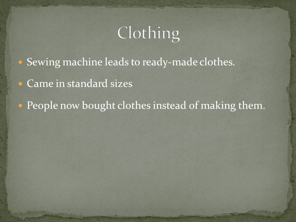 Sewing machine leads to ready-made clothes. Came in standard sizes People now bought clothes instead of making them.