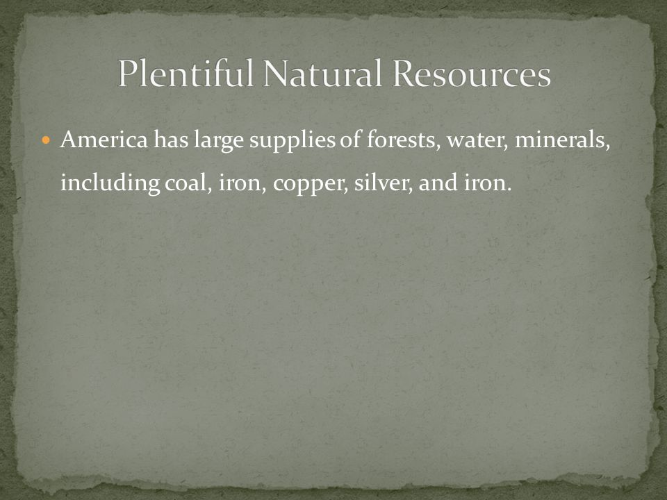 America has large supplies of forests, water, minerals, including coal, iron, copper, silver, and iron.