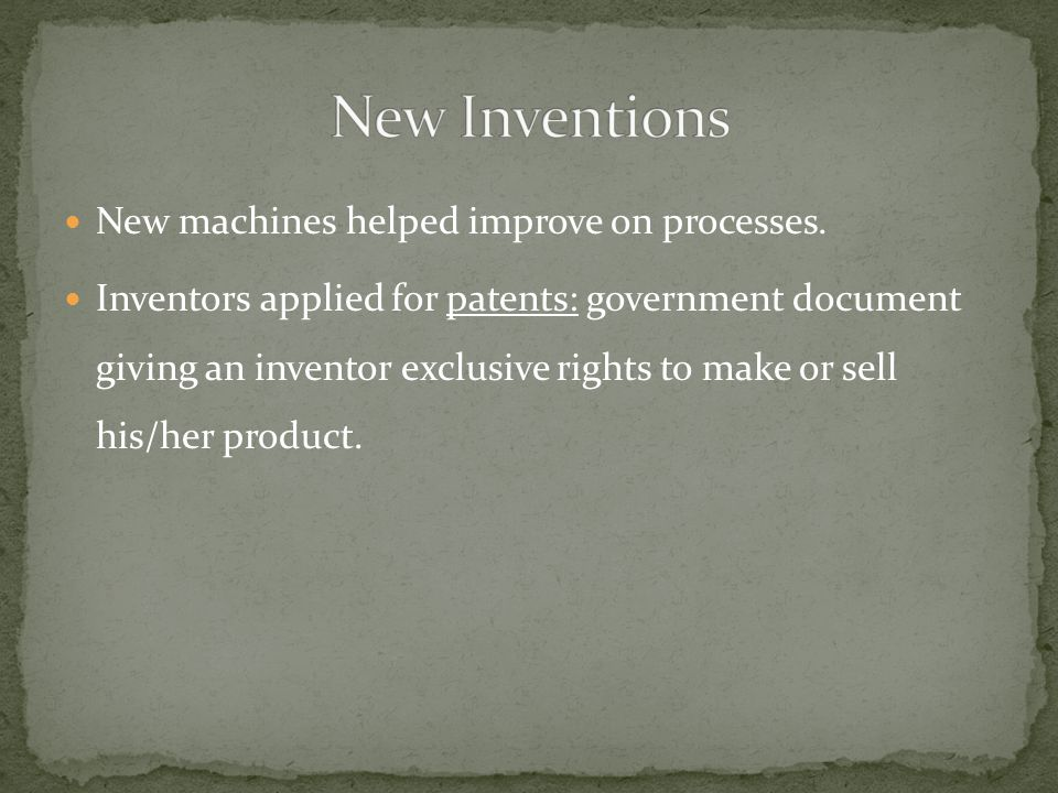 New machines helped improve on processes. Inventors applied for patents: government document giving an inventor exclusive rights to make or sell his/h