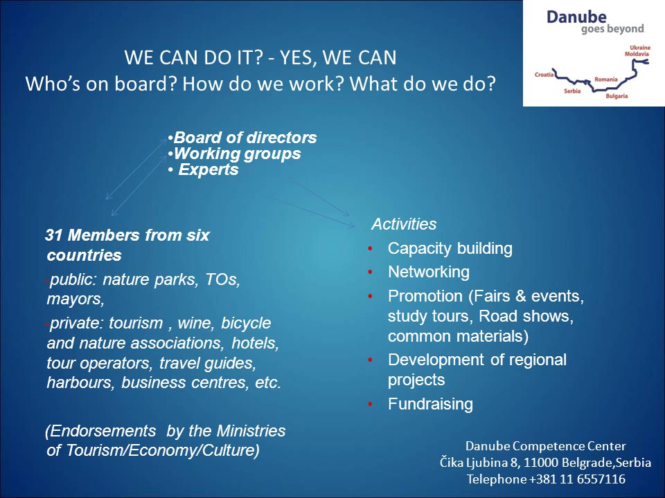 WE CAN DO IT? - YES, WE CAN Whos on board? How do we work? What do we do? Danube Competence Center Čika Ljubina 8, 11000 Belgrade,Serbia Telephone +38