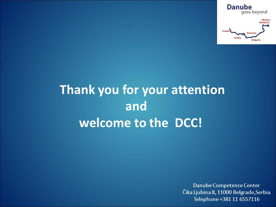 Thank you for your attention and welcome to the DCC! Danube Competence Center Čika Ljubina 8, 11000 Belgrade,Serbia Telephone +381 11 6557116