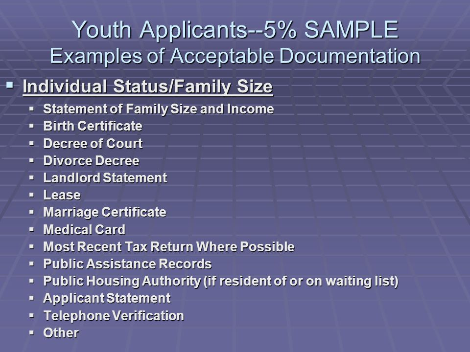 Youth Applicants--5% SAMPLE Examples of Acceptable Documentation Individual Status/Family Size Individual Status/Family Size Statement of Family Size and Income Statement of Family Size and Income Birth Certificate Birth Certificate Decree of Court Decree of Court Divorce Decree Divorce Decree Landlord Statement Landlord Statement Lease Lease Marriage Certificate Marriage Certificate Medical Card Medical Card Most Recent Tax Return Where Possible Most Recent Tax Return Where Possible Public Assistance Records Public Assistance Records Public Housing Authority (if resident of or on waiting list) Public Housing Authority (if resident of or on waiting list) Applicant Statement Applicant Statement Telephone Verification Telephone Verification Other Other