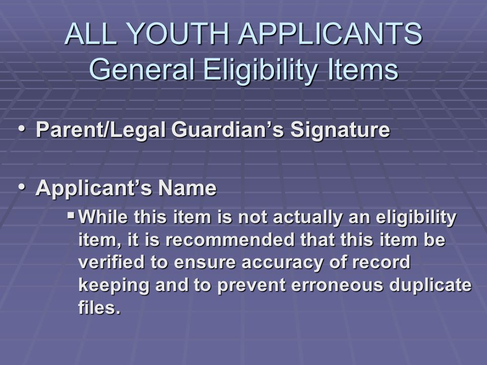 ALL YOUTH APPLICANTS General Eligibility Items Parent/Legal Guardians Signature Parent/Legal Guardians Signature Applicants Name Applicants Name While this item is not actually an eligibility item, it is recommended that this item be verified to ensure accuracy of record keeping and to prevent erroneous duplicate files.
