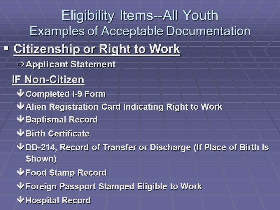 Eligibility Items--All Youth Examples of Acceptable Documentation Citizenship or Right to Work Citizenship or Right to Work Applicant Statement Applicant Statement IF Non-Citizen IF Non-Citizen êCompleted I-9 Form êAlien Registration Card Indicating Right to Work êBaptismal Record êBirth Certificate êDD-214, Record of Transfer or Discharge (If Place of Birth Is Shown) êFood Stamp Record êForeign Passport Stamped Eligible to Work êHospital Record