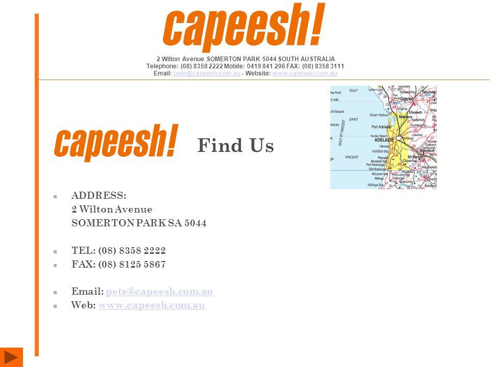 ADDRESS: 2 Wilton Avenue SOMERTON PARK SA 5044 TEL: (08) 8358 2222 FAX: (08) 8125 5867 Email: pete@capeesh.com.aupete@capeesh.com.au Web: www.capeesh.com.auwww.capeesh.com.au Find Us 2 Wilton Avenue SOMERTON PARK 5044 SOUTH AUSTRALIA Telephone: (08) 8358 2222 Mobile: 0419 841 296 FAX: (08) 8358 3111 Email: pete@capeesh.com.au - Website: www.capeesh.com.aupete@capeesh.com.auwww.capeesh.com.au