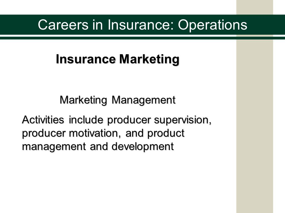 Careers in Insurance: Operations Insurance Underwriting Determines: who an insurance companys customers will bewho an insurance companys customers will be what the companies products will be what the companies products will be at what price those products will be soldat what price those products will be sold