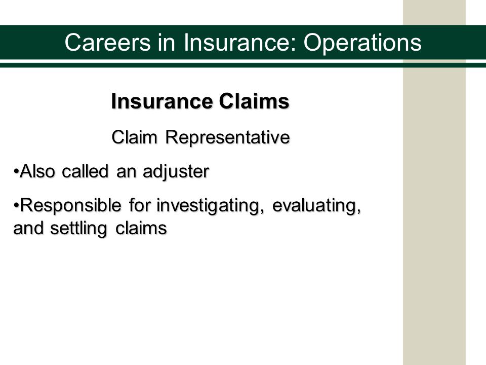 Careers in Insurance: Operations Insurance Claims Responsibilities of a Claim Representative To respond promptly when a claim is submittedTo respond promptly when a claim is submitted To obtain adequate informationTo obtain adequate information To properly evaluate the claimTo properly evaluate the claim To treat all parties fairlyTo treat all parties fairly