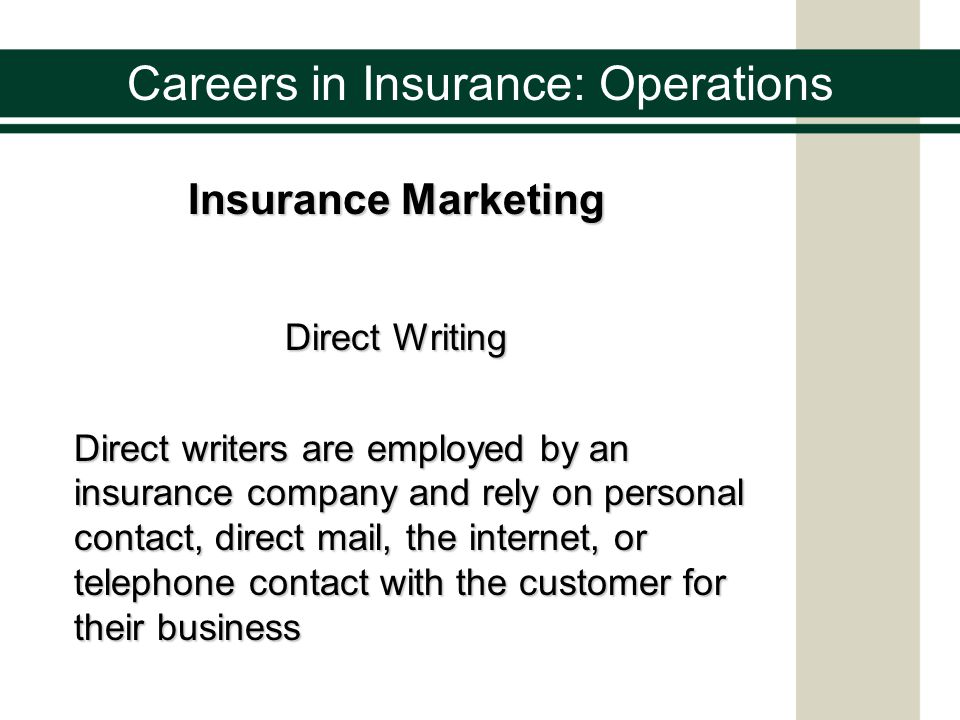 Careers in Insurance: Operations Insurance Marketing Direct Response Direct writers are employed by an insurance company and rely solely on direct mail, the internet, or telephone contact with the customer for their business