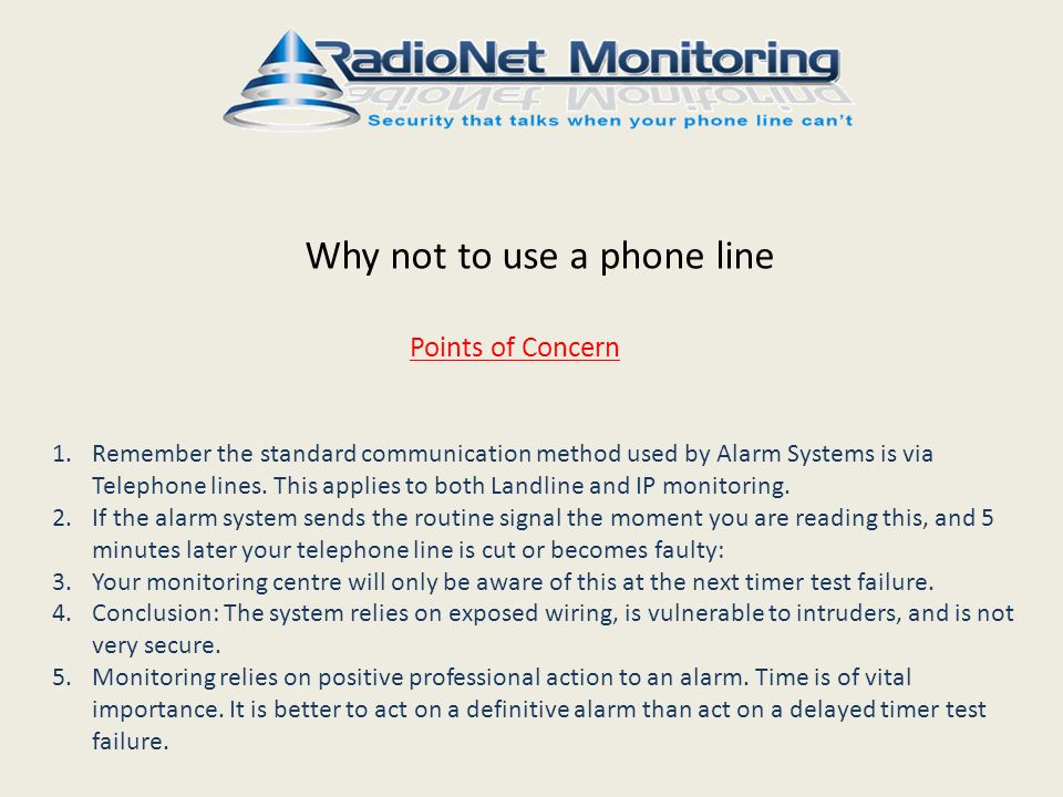 Why not to use a phone line Points of Concern 1.Remember the standard communication method used by Alarm Systems is via Telephone lines.