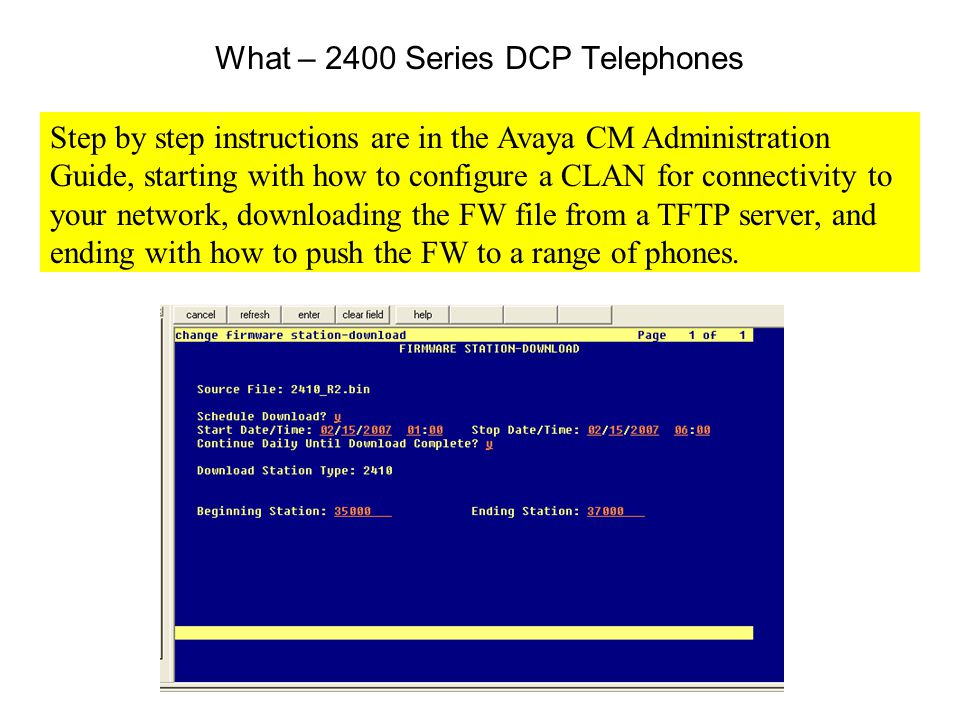 What – 2400 Series DCP Telephones Step by step instructions are in the Avaya CM Administration Guide, starting with how to configure a CLAN for connectivity to your network, downloading the FW file from a TFTP server, and ending with how to push the FW to a range of phones.