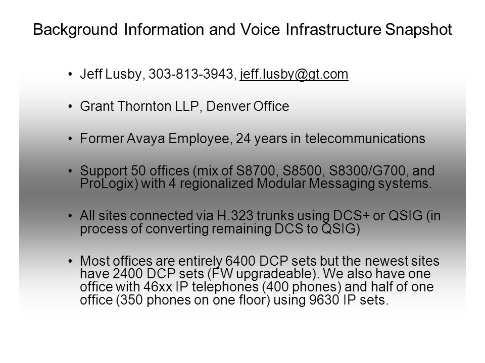 Background Information and Voice Infrastructure Snapshot Jeff Lusby, 303-813-3943, jeff.lusby@gt.comjeff.lusby@gt.com Grant Thornton LLP, Denver Office Former Avaya Employee, 24 years in telecommunications Support 50 offices (mix of S8700, S8500, S8300/G700, and ProLogix) with 4 regionalized Modular Messaging systems.