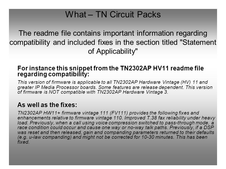 What – TN Circuit Packs The readme file contains important information regarding compatibility and included fixes in the section titled Statement of Applicability For instance this snippet from the TN2302AP HV11 readme file regarding compatibility: This version of firmware is applicable to all TN2302AP Hardware Vintage (HV) 11 and greater IP Media Processor boards.