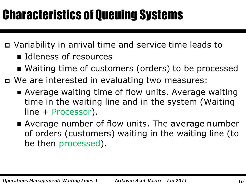 16 Ardavan Asef-Vaziri Jan 2011Operations Management: Waiting Lines 1 Variability in arrival time and service time leads to Idleness of resources Wait
