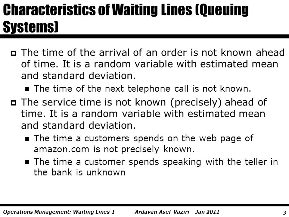 3 Ardavan Asef-Vaziri Jan 2011Operations Management: Waiting Lines 1 The time of the arrival of an order is not known ahead of time. It is a random va