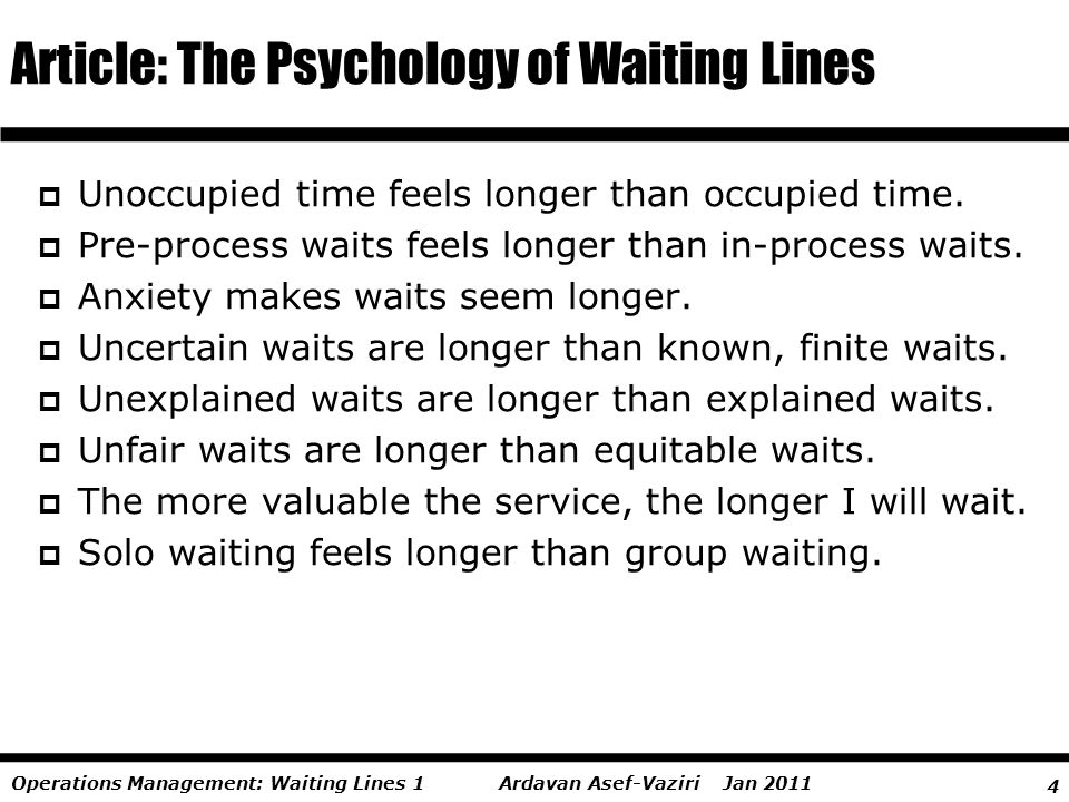 4 Ardavan Asef-Vaziri Jan 2011Operations Management: Waiting Lines 1 Article: The Psychology of Waiting Lines Unoccupied time feels longer than occupi