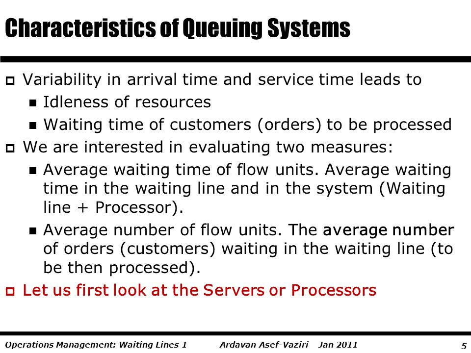 5 Ardavan Asef-Vaziri Jan 2011Operations Management: Waiting Lines 1 Variability in arrival time and service time leads to Idleness of resources Waiti