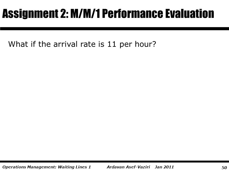 50 Ardavan Asef-Vaziri Jan 2011Operations Management: Waiting Lines 1 Assignment 2: M/M/1 Performance Evaluation What if the arrival rate is 11 per ho