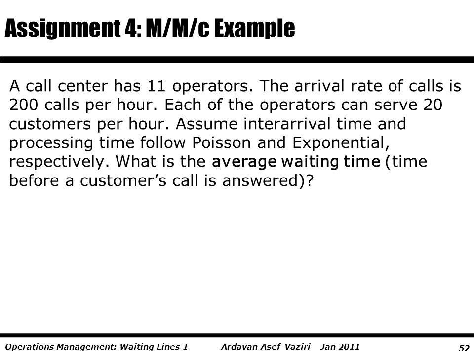52 Ardavan Asef-Vaziri Jan 2011Operations Management: Waiting Lines 1 A call center has 11 operators. The arrival rate of calls is 200 calls per hour.
