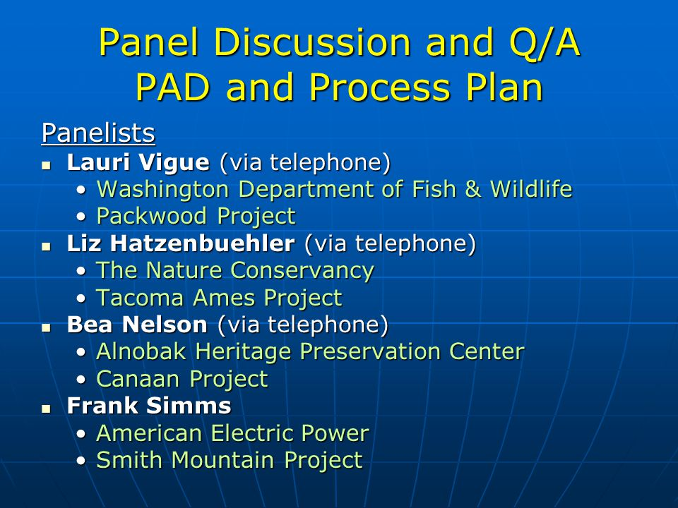 Panel Discussion and Q/A PAD and Process Plan Panelists Lauri Vigue (via telephone) Lauri Vigue (via telephone) Washington Department of Fish & WildlifeWashington Department of Fish & Wildlife Packwood ProjectPackwood Project Liz Hatzenbuehler (via telephone) Liz Hatzenbuehler (via telephone) The Nature ConservancyThe Nature Conservancy Tacoma Ames ProjectTacoma Ames Project Bea Nelson (via telephone) Bea Nelson (via telephone) Alnobak Heritage Preservation CenterAlnobak Heritage Preservation Center Canaan ProjectCanaan Project Frank Simms Frank Simms American Electric PowerAmerican Electric Power Smith Mountain ProjectSmith Mountain Project