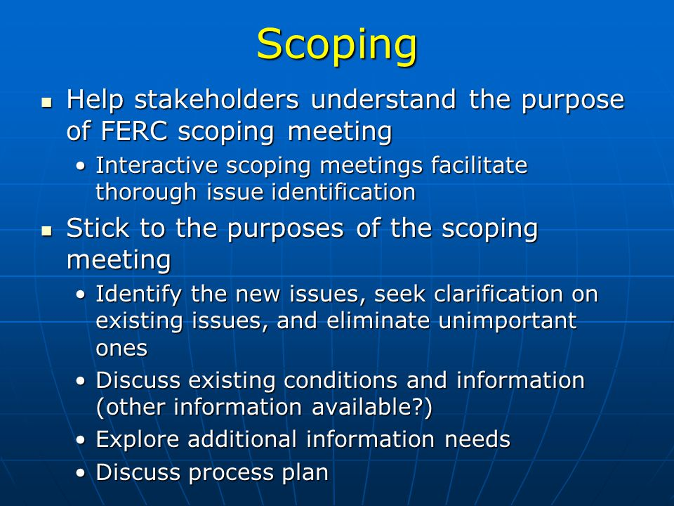 Scoping Help stakeholders understand the purpose of FERC scoping meeting Help stakeholders understand the purpose of FERC scoping meeting Interactive scoping meetings facilitate thorough issue identificationInteractive scoping meetings facilitate thorough issue identification Stick to the purposes of the scoping meeting Stick to the purposes of the scoping meeting Identify the new issues, seek clarification on existing issues, and eliminate unimportant onesIdentify the new issues, seek clarification on existing issues, and eliminate unimportant ones Discuss existing conditions and information (other information available?)Discuss existing conditions and information (other information available?) Explore additional information needsExplore additional information needs Discuss process planDiscuss process plan