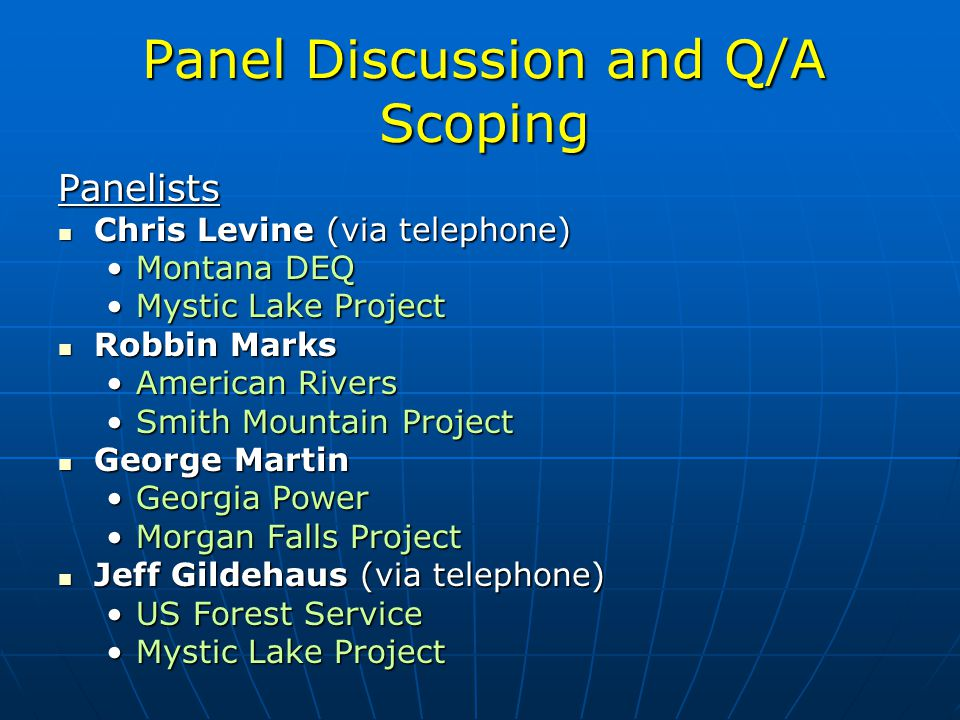 Panel Discussion and Q/A Scoping Panelists Chris Levine (via telephone) Chris Levine (via telephone) Montana DEQMontana DEQ Mystic Lake ProjectMystic Lake Project Robbin Marks Robbin Marks American RiversAmerican Rivers Smith Mountain ProjectSmith Mountain Project George Martin George Martin Georgia PowerGeorgia Power Morgan Falls ProjectMorgan Falls Project Jeff Gildehaus (via telephone) Jeff Gildehaus (via telephone) US Forest ServiceUS Forest Service Mystic Lake ProjectMystic Lake Project