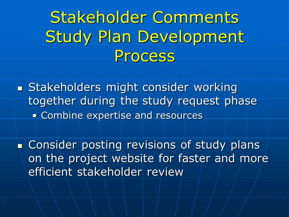 Stakeholder Comments Study Plan Development Process Stakeholders might consider working together during the study request phase Stakeholders might consider working together during the study request phase Combine expertise and resourcesCombine expertise and resources Consider posting revisions of study plans on the project website for faster and more efficient stakeholder review Consider posting revisions of study plans on the project website for faster and more efficient stakeholder review