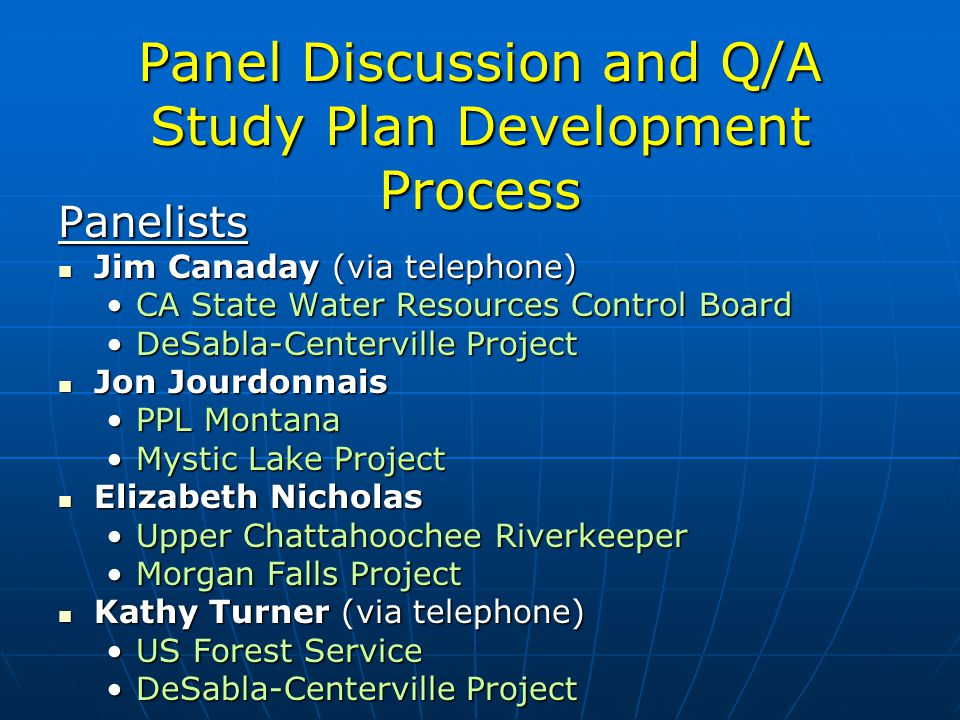 Panel Discussion and Q/A Study Plan Development Process Panelists Jim Canaday (via telephone) Jim Canaday (via telephone) CA State Water Resources Control BoardCA State Water Resources Control Board DeSabla-Centerville ProjectDeSabla-Centerville Project Jon Jourdonnais Jon Jourdonnais PPL MontanaPPL Montana Mystic Lake ProjectMystic Lake Project Elizabeth Nicholas Elizabeth Nicholas Upper Chattahoochee RiverkeeperUpper Chattahoochee Riverkeeper Morgan Falls ProjectMorgan Falls Project Kathy Turner (via telephone) Kathy Turner (via telephone) US Forest ServiceUS Forest Service DeSabla-Centerville ProjectDeSabla-Centerville Project