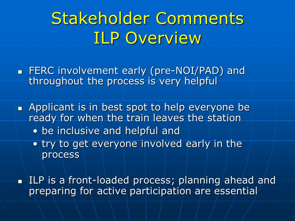 Stakeholder Comments ILP Overview FERC involvement early (pre-NOI/PAD) and throughout the process is very helpful FERC involvement early (pre-NOI/PAD) and throughout the process is very helpful Applicant is in best spot to help everyone be ready for when the train leaves the station Applicant is in best spot to help everyone be ready for when the train leaves the station be inclusive and helpful andbe inclusive and helpful and try to get everyone involved early in the processtry to get everyone involved early in the process ILP is a front-loaded process; planning ahead and preparing for active participation are essential ILP is a front-loaded process; planning ahead and preparing for active participation are essential