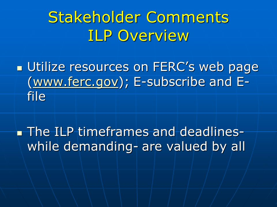 Stakeholder Comments ILP Overview Utilize resources on FERCs web page (www.ferc.gov); E-subscribe and E- file Utilize resources on FERCs web page (www.ferc.gov); E-subscribe and E- filewww.ferc.gov The ILP timeframes and deadlines- while demanding- are valued by all The ILP timeframes and deadlines- while demanding- are valued by all