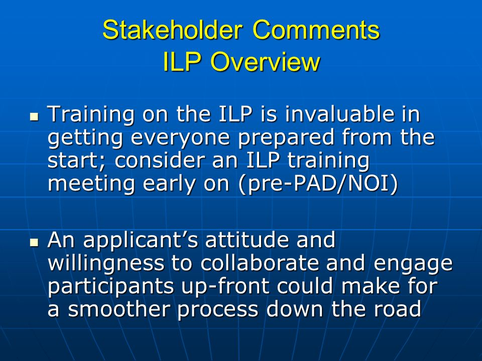 Stakeholder Comments ILP Overview Training on the ILP is invaluable in getting everyone prepared from the start; consider an ILP training meeting early on (pre-PAD/NOI) Training on the ILP is invaluable in getting everyone prepared from the start; consider an ILP training meeting early on (pre-PAD/NOI) An applicants attitude and willingness to collaborate and engage participants up-front could make for a smoother process down the road An applicants attitude and willingness to collaborate and engage participants up-front could make for a smoother process down the road