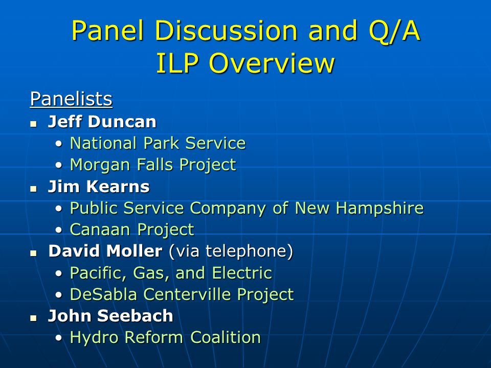 Panel Discussion and Q/A ILP Overview Panelists Jeff Duncan Jeff Duncan National Park ServiceNational Park Service Morgan Falls ProjectMorgan Falls Project Jim Kearns Jim Kearns Public Service Company of New HampshirePublic Service Company of New Hampshire Canaan ProjectCanaan Project David Moller (via telephone) David Moller (via telephone) Pacific, Gas, and ElectricPacific, Gas, and Electric DeSabla Centerville ProjectDeSabla Centerville Project John Seebach John Seebach Hydro Reform CoalitionHydro Reform Coalition