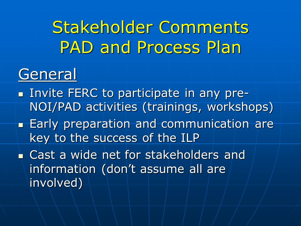 Stakeholder Comments PAD and Process Plan General Invite FERC to participate in any pre- NOI/PAD activities (trainings, workshops) Invite FERC to participate in any pre- NOI/PAD activities (trainings, workshops) Early preparation and communication are key to the success of the ILP Early preparation and communication are key to the success of the ILP Cast a wide net for stakeholders and information (dont assume all are involved) Cast a wide net for stakeholders and information (dont assume all are involved)