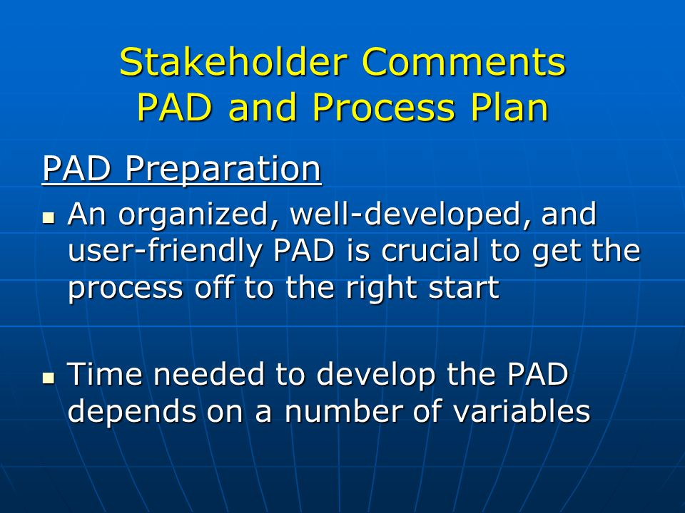 Stakeholder Comments PAD and Process Plan PAD Preparation An organized, well-developed, and user-friendly PAD is crucial to get the process off to the right start An organized, well-developed, and user-friendly PAD is crucial to get the process off to the right start Time needed to develop the PAD depends on a number of variables Time needed to develop the PAD depends on a number of variables