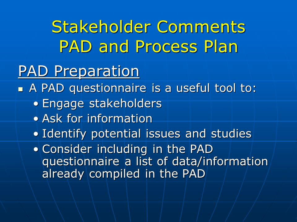 Stakeholder Comments PAD and Process Plan PAD Preparation A PAD questionnaire is a useful tool to: A PAD questionnaire is a useful tool to: Engage stakeholdersEngage stakeholders Ask for informationAsk for information Identify potential issues and studiesIdentify potential issues and studies Consider including in the PAD questionnaire a list of data/information already compiled in the PADConsider including in the PAD questionnaire a list of data/information already compiled in the PAD