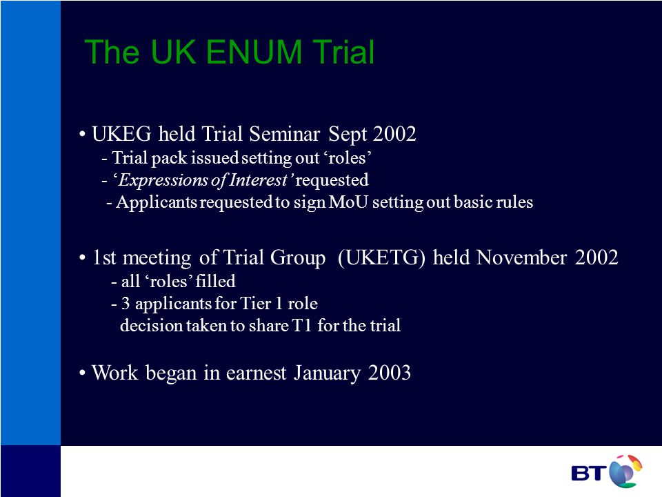 The UK ENUM Trial UKEG held Trial Seminar Sept 2002 - Trial pack issued setting out roles - Expressions of Interest requested - Applicants requested to sign MoU setting out basic rules 1st meeting of Trial Group (UKETG) held November 2002 - all roles filled - 3 applicants for Tier 1 role decision taken to share T1 for the trial Work began in earnest January 2003