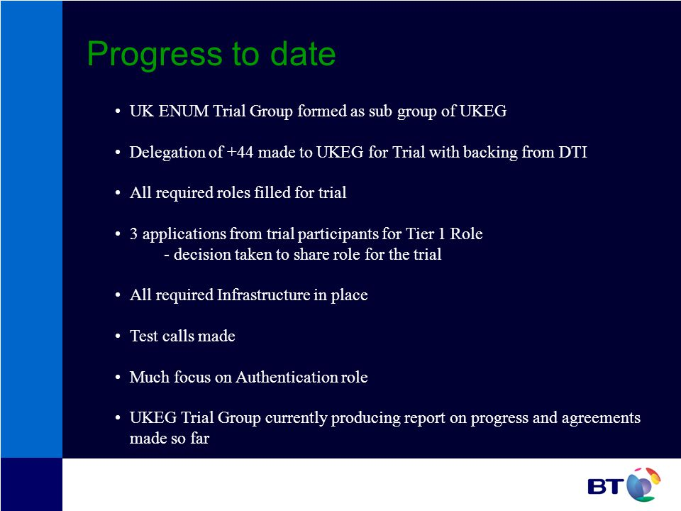 Progress to date UK ENUM Trial Group formed as sub group of UKEG Delegation of +44 made to UKEG for Trial with backing from DTI All required roles filled for trial 3 applications from trial participants for Tier 1 Role - decision taken to share role for the trial All required Infrastructure in place Test calls made Much focus on Authentication role UKEG Trial Group currently producing report on progress and agreements made so far