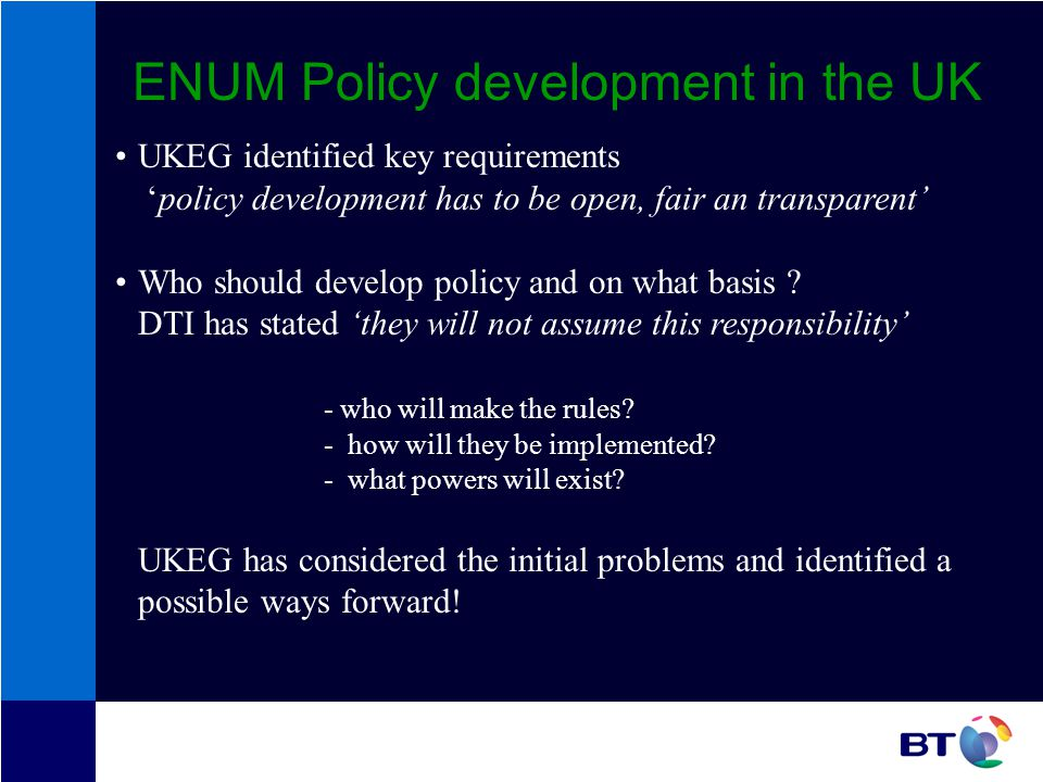 ENUM Policy development in the UK UKEG identified key requirements policy development has to be open, fair an transparent Who should develop policy and on what basis .